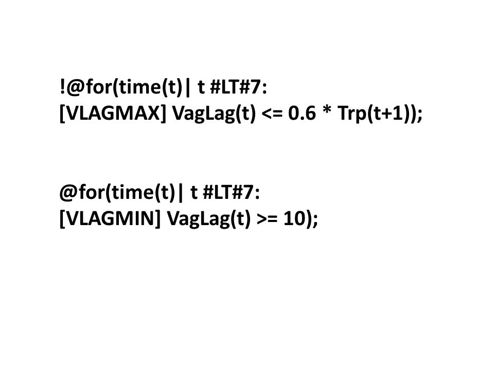 !@for(time(t)| t #LT#7: [VLAGMAX] VagLag(t) <= 0.6 * Trp(t+1)); @for(time(t)| t #LT#7: [VLAGMIN] VagLag(t) >= 10);